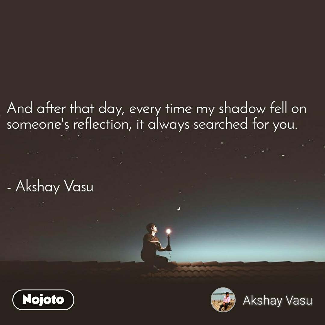 And after that day, every time my shadow fell on someone's reflection, it always searched for you.    - Akshay Vasu