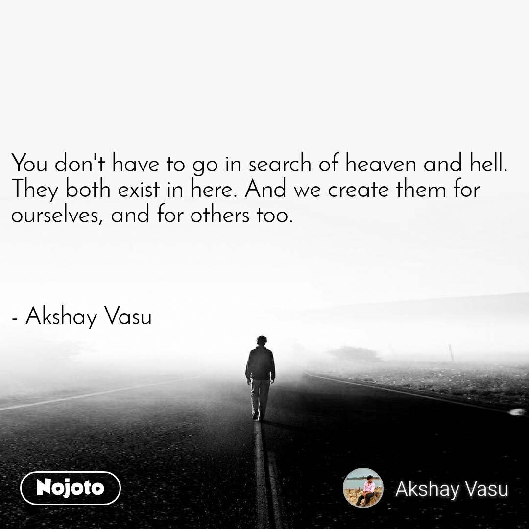 You don't have to go in search of heaven and hell. They both exist in here. And we create them for ourselves, and for others too.    - Akshay Vasu