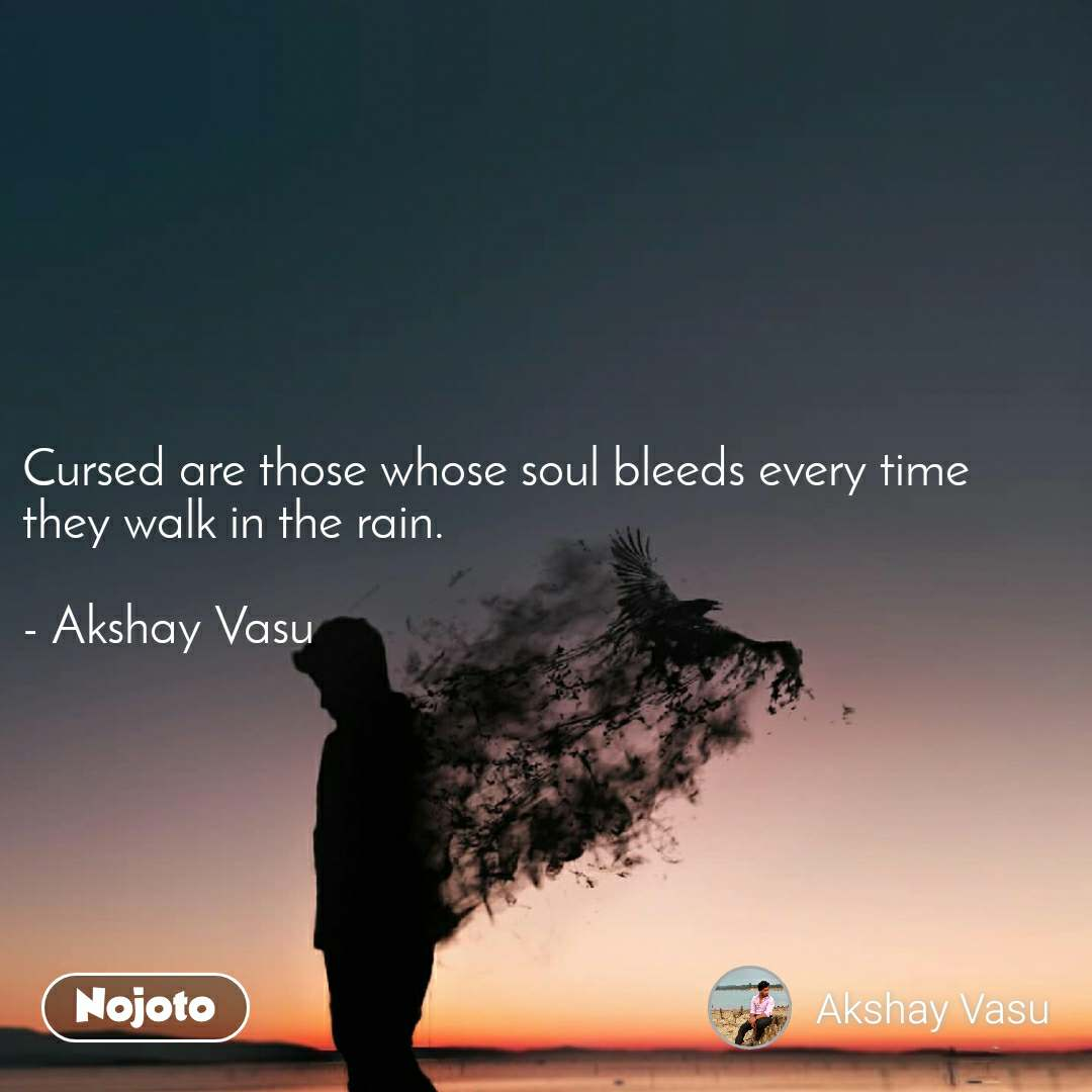Cursed are those whose soul bleeds every time they walk in the rain.  - Akshay Vasu