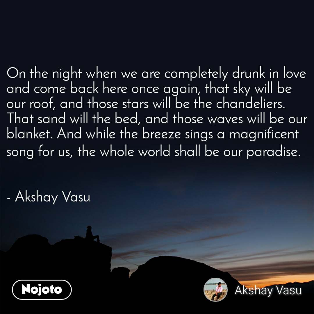 On the night when we are completely drunk in love and come back here once again, that sky will be our roof, and those stars will be the chandeliers. That sand will the bed, and those waves will be our blanket. And while the breeze sings a magnificent song for us, the whole world shall be our paradise.   - Akshay Vasu