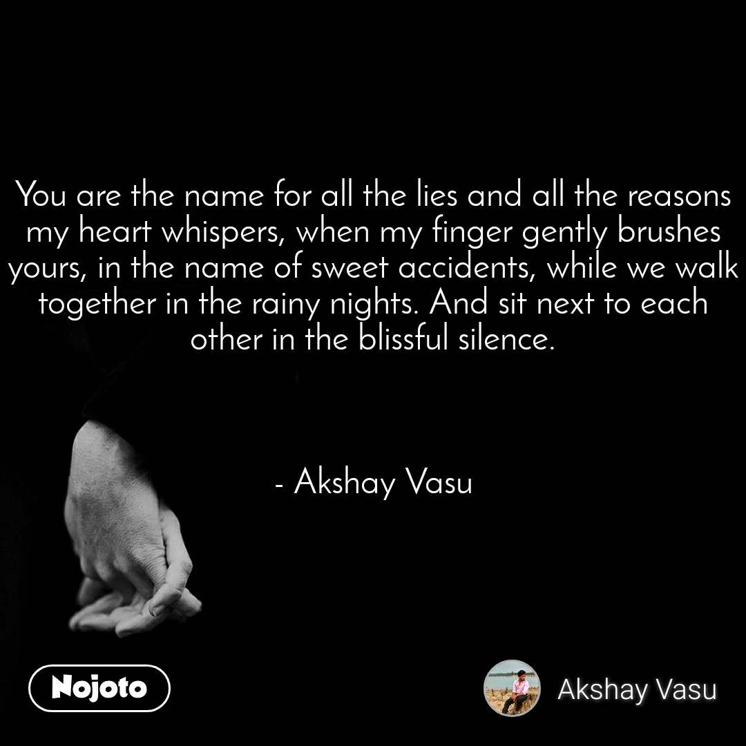 You are the name for all the lies and all the reasons my heart whispers, when my finger gently brushes yours, in the name of sweet accidents, while we walk together in the rainy nights. And sit next to each other in the blissful silence.    - Akshay Vasu