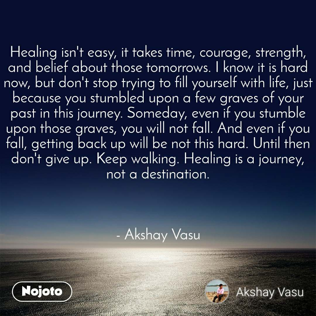 Healing isn't easy, it takes time, courage, strength, and belief about those tomorrows. I know it is hard now, but don't stop trying to fill yourself with life, just because you stumbled upon a few graves of your past in this journey. Someday, even if you stumble upon those graves, you will not fall. And even if you fall, getting back up will be not this hard. Until then don't give up. Keep walking. Healing is a journey, not a destination.    - Akshay Vasu