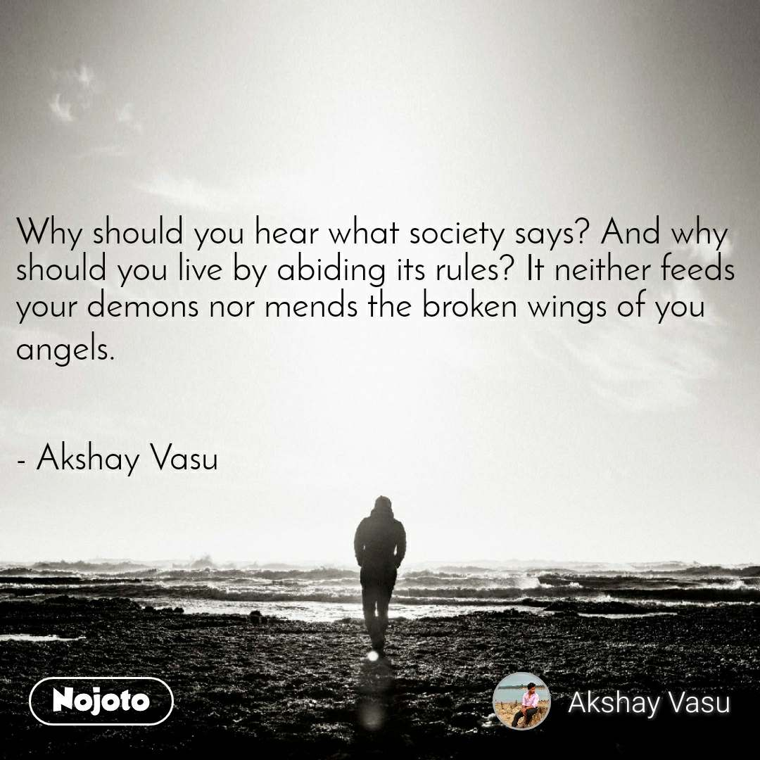 Why should you hear what society says? And why should you live by abiding its rules? It neither feeds your demons nor mends the broken wings of you angels.   - Akshay Vasu