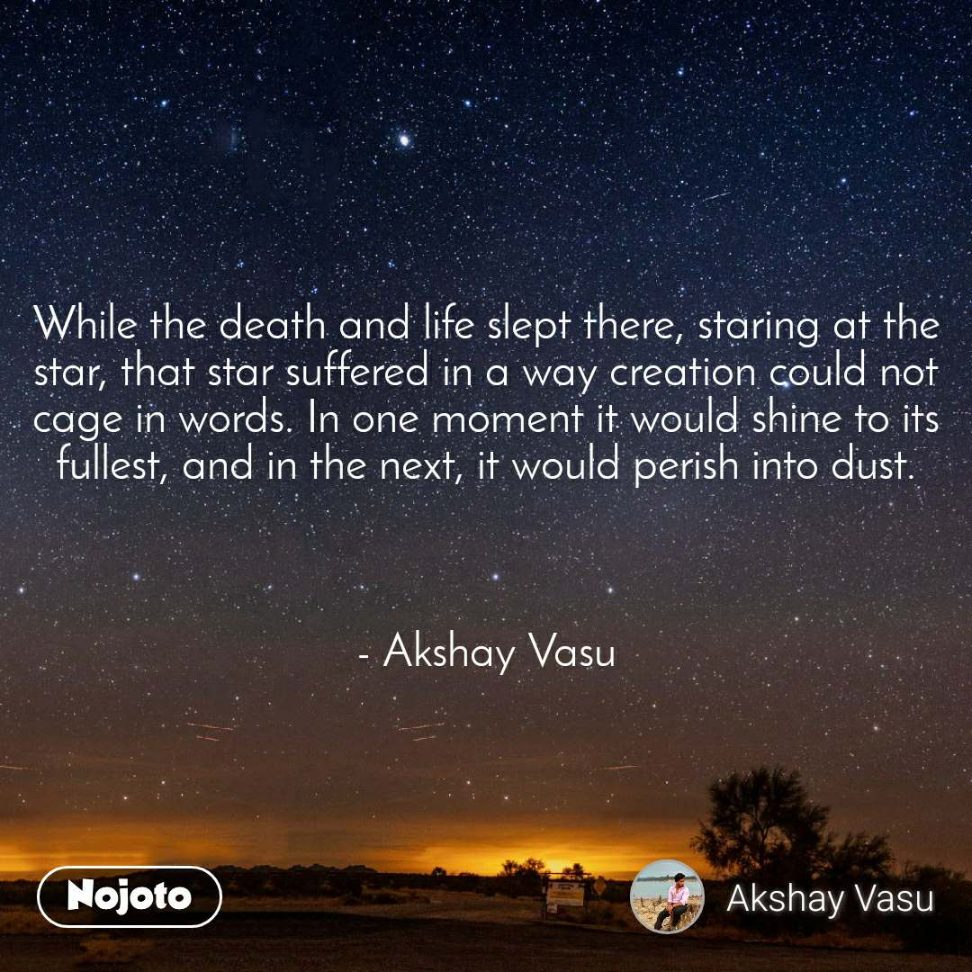 While the death and life slept there, staring at the star, that star suffered in a way creation could not cage in words. In one moment it would shine to its fullest, and in the next, it would perish into dust.    - Akshay Vasu