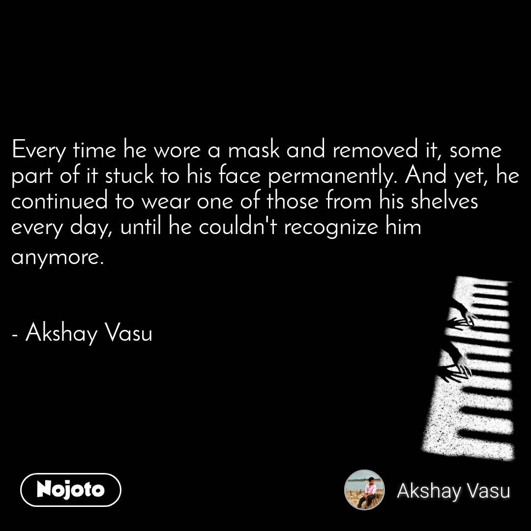 Every time he wore a mask and removed it, some part of it stuck to his face permanently. And yet, he continued to wear one of those from his shelves every day, until he couldn't recognize him anymore.   - Akshay Vasu