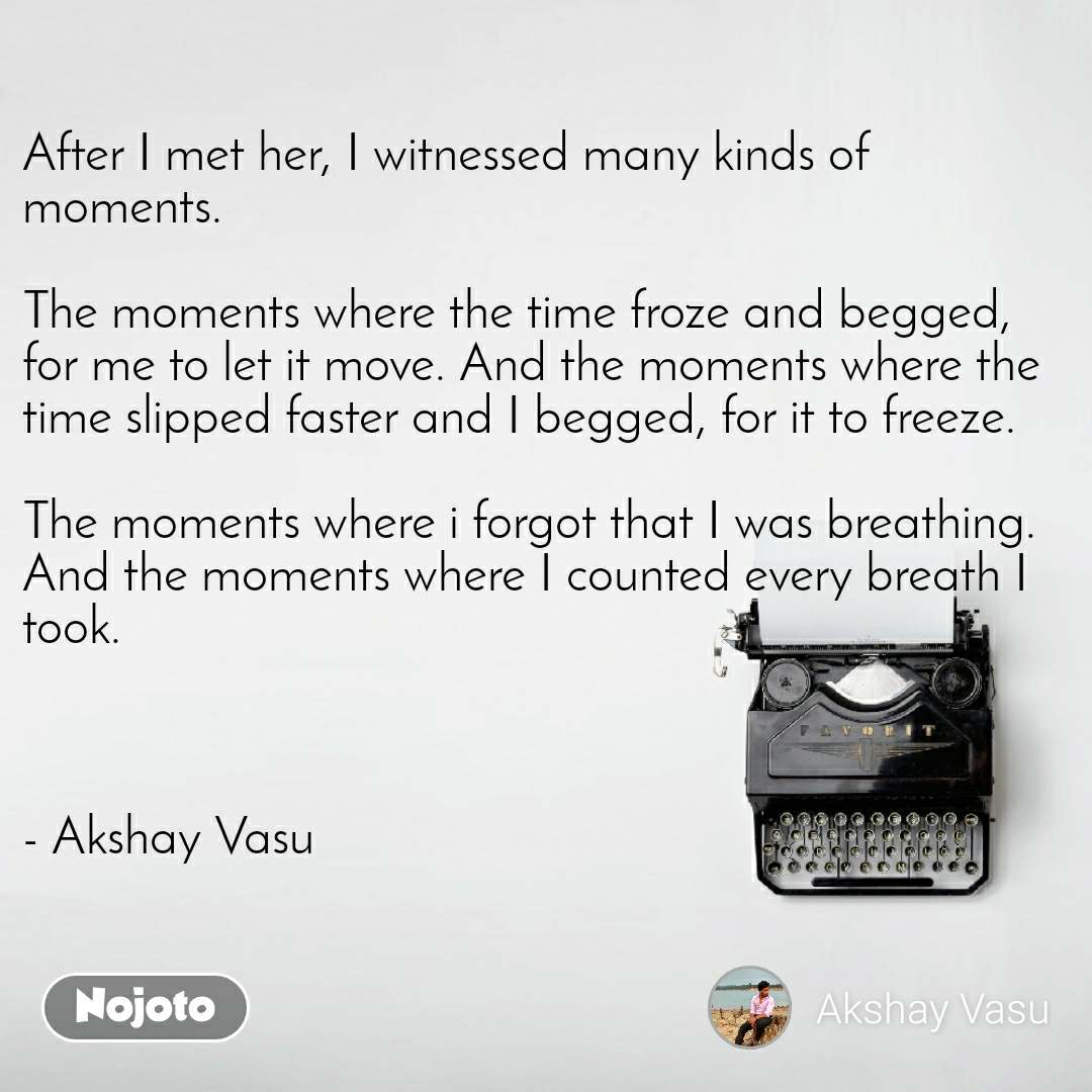 After I met her, I witnessed many kinds of moments.   The moments where the time froze and begged, for me to let it move. And the moments where the time slipped faster and I begged, for it to freeze.   The moments where i forgot that I was breathing. And the moments where I counted every breath I took.    - Akshay Vasu