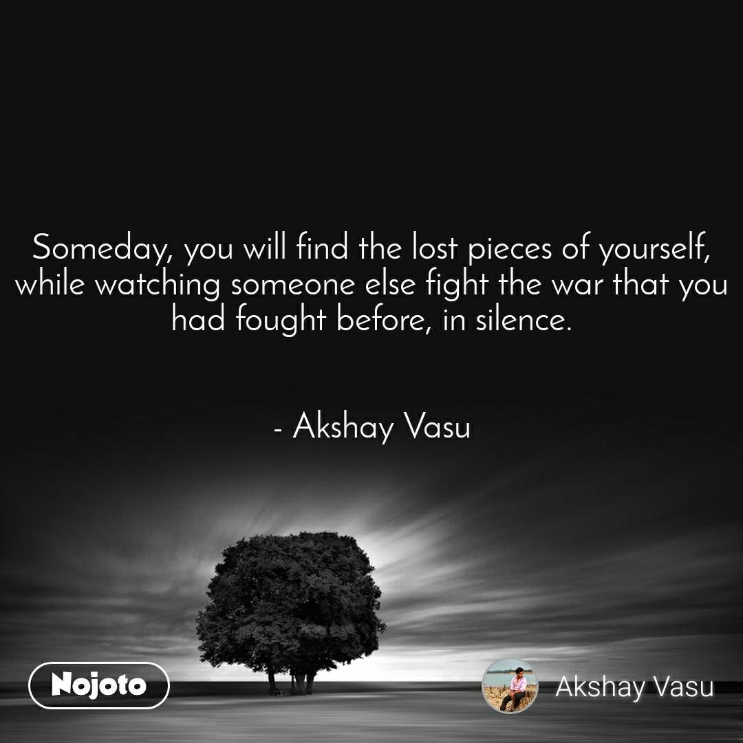 Someday, you will find the lost pieces of yourself, while watching someone else fight the war that you had fought before, in silence.   - Akshay Vasu