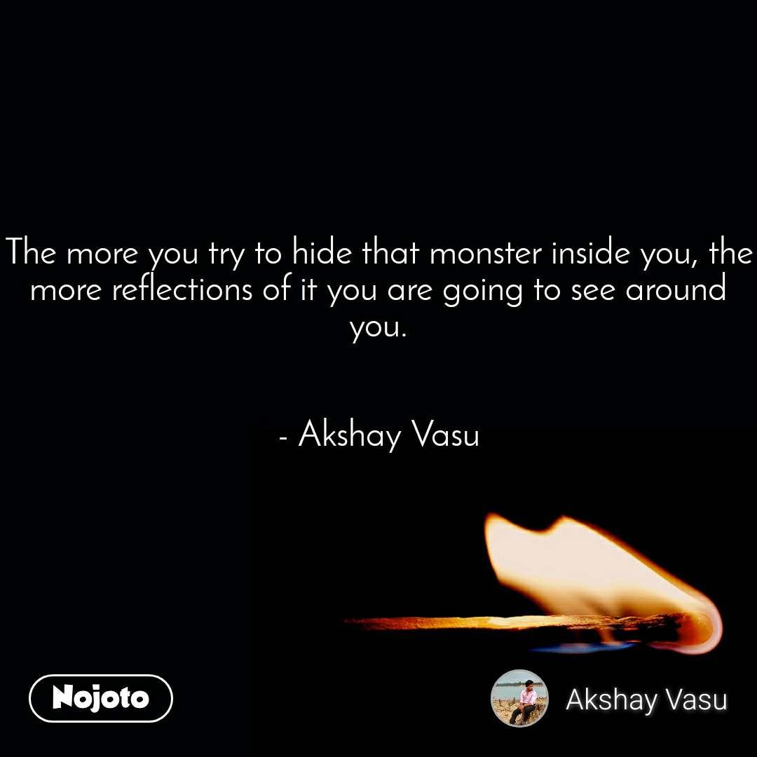 The more you try to hide that monster inside you, the more reflections of it you are going to see around you.   - Akshay Vasu