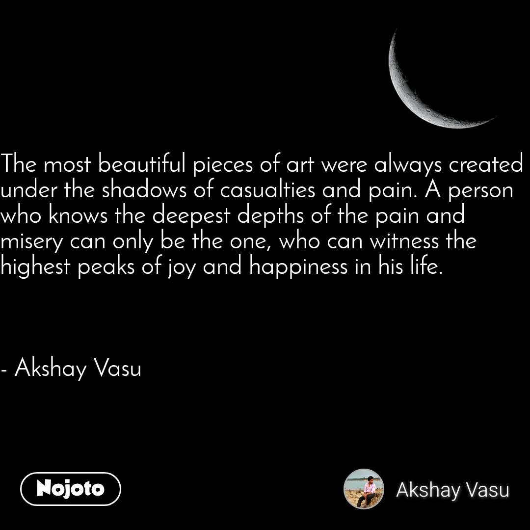 The most beautiful pieces of art were always created under the shadows of casualties and pain. A person who knows the deepest depths of the pain and misery can only be the one, who can witness the highest peaks of joy and happiness in his life.    - Akshay Vasu