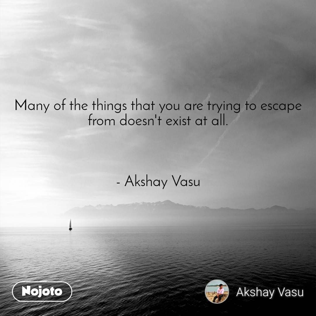 Many of the things that you are trying to escape from doesn't exist at all.    - Akshay Vasu