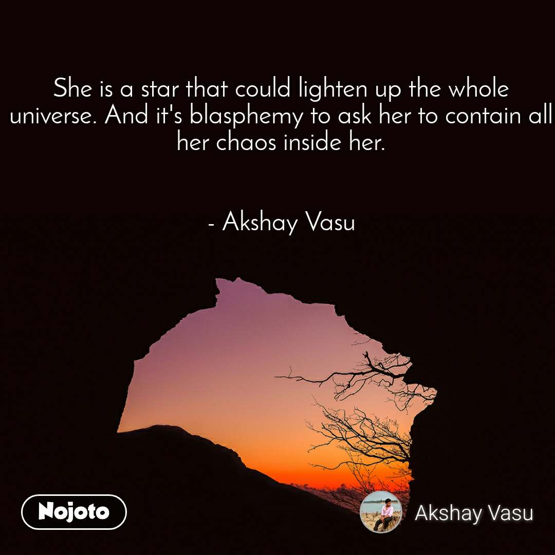 She is a star that could lighten up the whole universe. And it's blasphemy to ask her to contain all her chaos inside her.   - Akshay Vasu