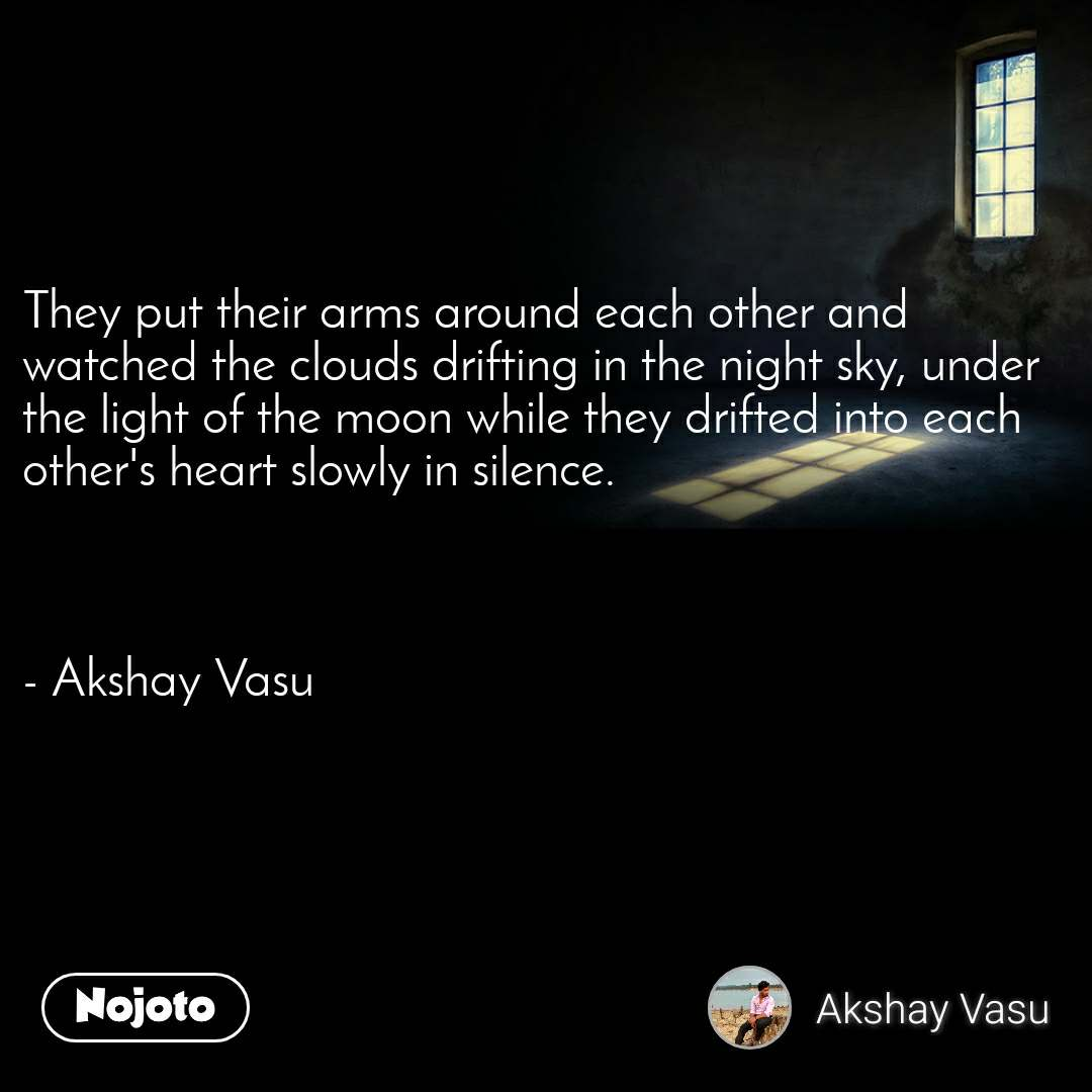 They put their arms around each other and watched the clouds drifting in the night sky, under the light of the moon while they drifted into each other's heart slowly in silence.    - Akshay Vasu