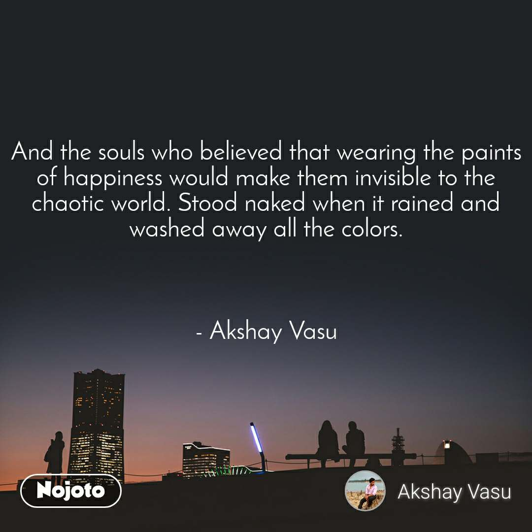 And the souls who believed that wearing the paints of happiness would make them invisible to the chaotic world. Stood naked when it rained and washed away all the colors.    - Akshay Vasu