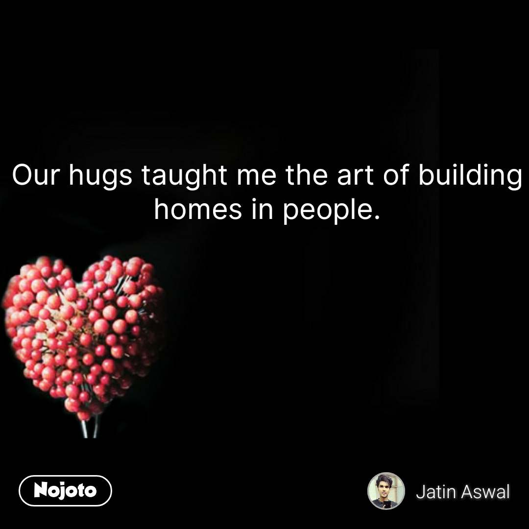 Our hugs taught me the art of building homes in people. #NojotoQuote