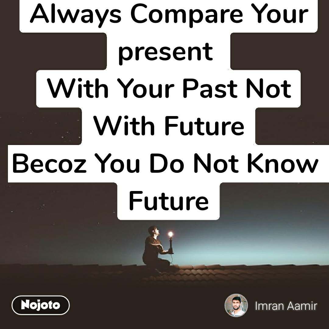 Always Compare Your present  With Your Past Not With Future Becoz You Do Not Know  Future