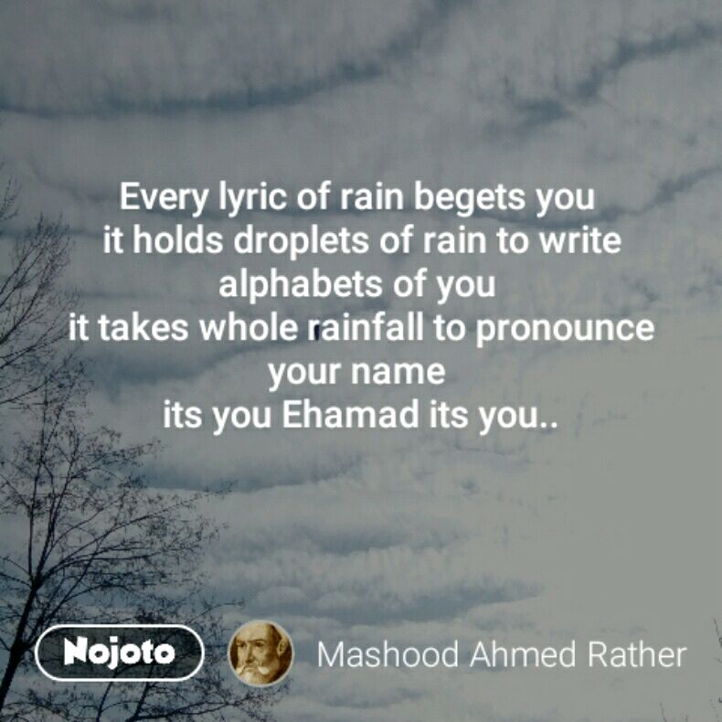Every lyric of rain begets you  it holds droplets of rain to write alphabets of you  it takes whole rainfall to pronounce your name  its you Ehamad its you..