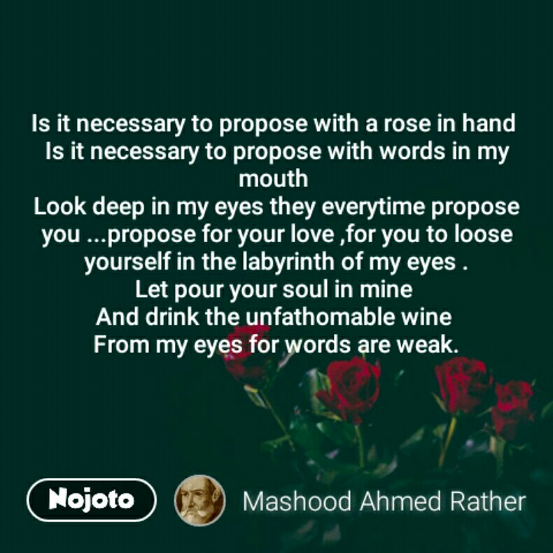 Is it necessary to propose with a rose in hand  Is it necessary to propose with words in my mouth  Look deep in my eyes they everytime propose you ...propose for your love ,for you to loose yourself in the labyrinth of my eyes . Let pour your soul in mine  And drink the unfathomable wine  From my eyes for words are weak.