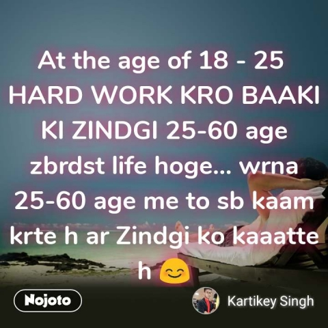 At the age of 18 - 25  HARD WORK KRO BAAKI KI ZINDGI 25-60 age  zbrdst life hoge... wrna 25-60 age me to sb kaam krte h ar Zindgi ko kaaatte h 😊