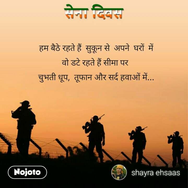 Army day Sena Divas quotes in hindi हम बैठे रहते हैं  सुकून से  अपने  घरों  में वो डटे रहते हैं सीमा पर  चुभती धूप,  तूफान और सर्द हवाओं में...  #NojotoQuote
